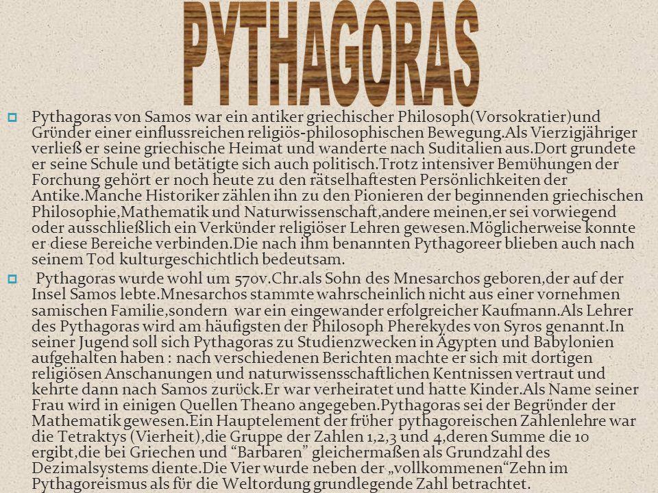  Pythagoras von Samos war ein antiker griechischer Philosoph(Vorsokratier)und Grϋnder einer einflussreichen religiös-philosophischen Bewegung.Als Vie