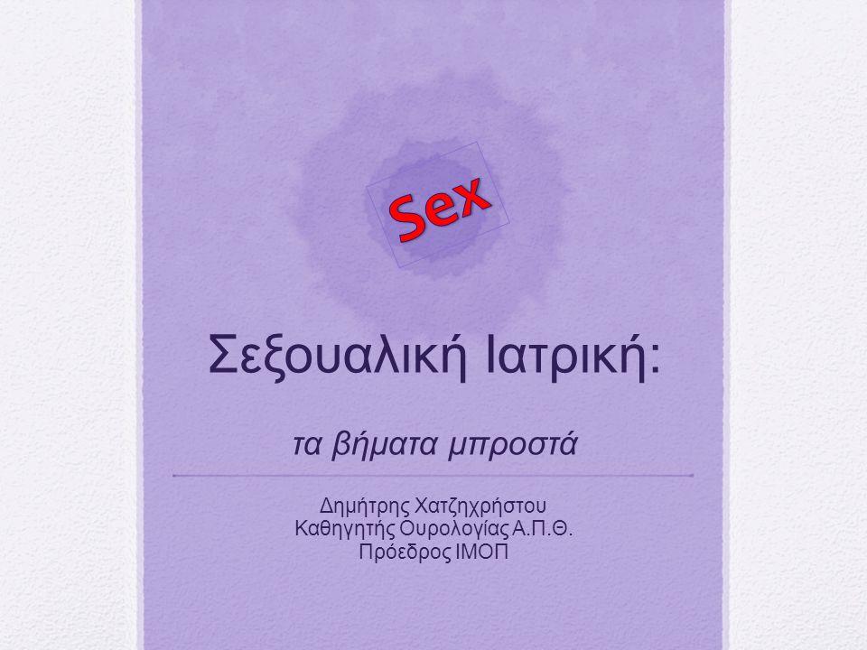 Σεξουαλική Ιατρική: τα βήματα μπροστά Δημήτρης Χατζηχρήστου Καθηγητής Ουρολογίας Α.Π.Θ.