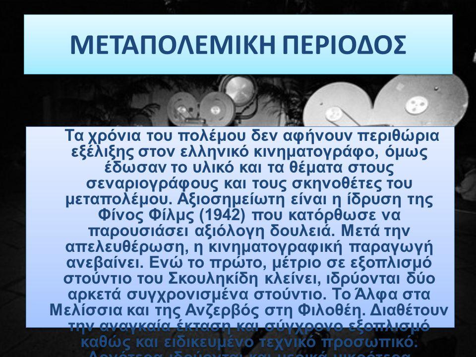 ΜΕΤΑΠΟΛΕΜΙΚΗ ΠΕΡΙΟΔΟΣ Τα χρόνια του πολέμου δεν αφήνουν περιθώρια εξέλιξης στον ελληνικό κινηματογράφο, όμως έδωσαν το υλικό και τα θέματα στους σεναριογράφους και τους σκηνοθέτες του μεταπολέμου.