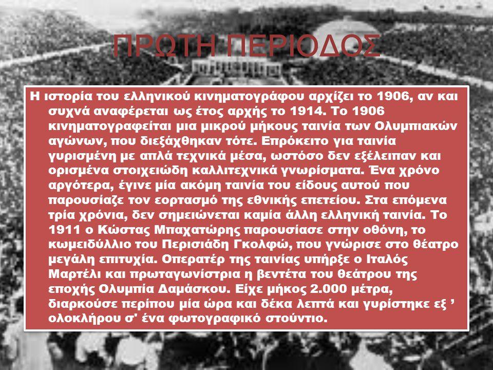ΠΡΩΤΗ ΠΕΡΙΟΔΟΣ Η ιστορία του ελληνικού κινηματογράφου αρχίζει το 1906, αν και συχνά αναφέρεται ως έτος αρχής το 1914.