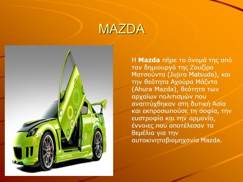 MAZDA Η Mazda πήρε το όνομά της από τον δημιουργό της Ζουζίρο Ματσούντα (Jujiro Matsuda), και την θεότητα Αχούρα Μάζντα (Ahura Mazda), θεότητα των αρχαίων πολιτισμών που αναπτύχθηκαν στη δυτική Ασία και εκπροσωπούσε τη σοφία, την ευστροφία και την αρμονία, έννοιες που αποτέλεσαν τα θεμέλια για την αυτοκινητοβιομηχανία Mazda.