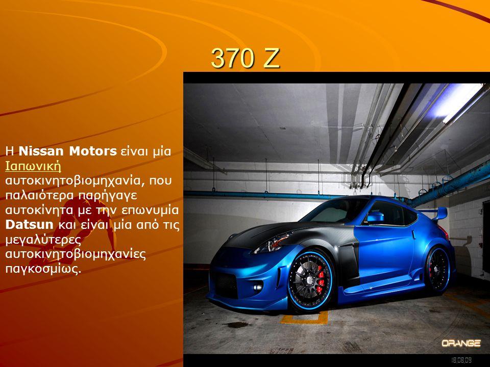 370 Ζ Η Νissan Motors είναι μία Ιαπωνική αυτοκινητοβιομηχανία, που παλαιότερα παρήγαγε αυτοκίνητα με την επωνυμία Datsun και είναι μία από τις μεγαλύτ