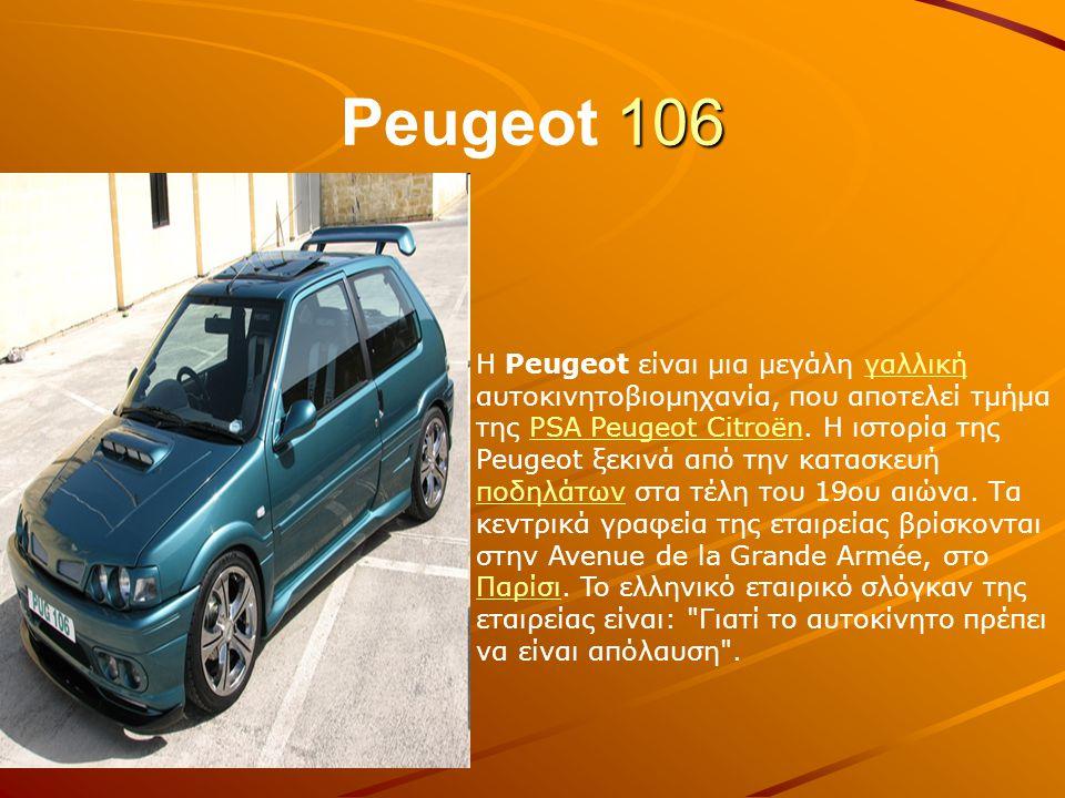 106 Peugeot 106 H Peugeot είναι μια μεγάλη γαλλική αυτοκινητοβιομηχανία, που αποτελεί τμήμα της PSA Peugeot Citroën. Η ιστορία της Peugeot ξεκινά από