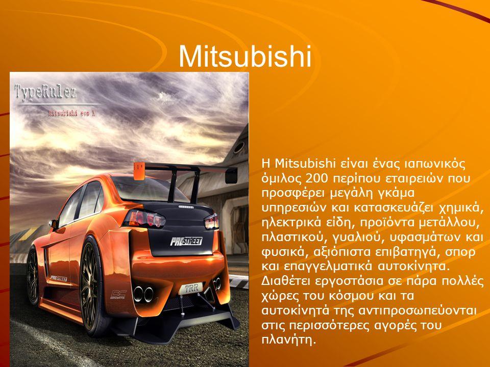 Mitsubishi Η Mitsubishi είναι ένας ιαπωνικός όμιλος 200 περίπου εταιρειών που προσφέρει μεγάλη γκάμα υπηρεσιών και κατασκευάζει χημικά, ηλεκτρικά είδη, προϊόντα μετάλλου, πλαστικού, γυαλιού, υφασμάτων και φυσικά, αξιόπιστα επιβατηγά, σπορ και επαγγελματικά αυτοκίνητα.
