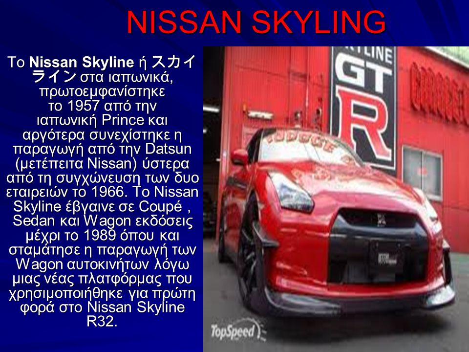 NISSAN SKYLING NISSAN SKYLING Το Nissan Skyline ή スカイ ライン στα ιαπωνικά, πρωτοεμφανίστηκε το 1957 από την ιαπωνική Prince και αργότερα συνεχίστηκε η πα
