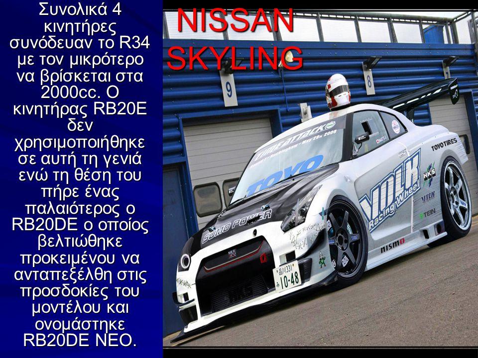 NISSAN SKYLING Συνολικά 4 κινητήρες συνόδευαν το R34 με τον μικρότερο να βρίσκεται στα 2000cc. O κινητήρας RB20E δεν χρησιμοποιήθηκε σε αυτή τη γενιά