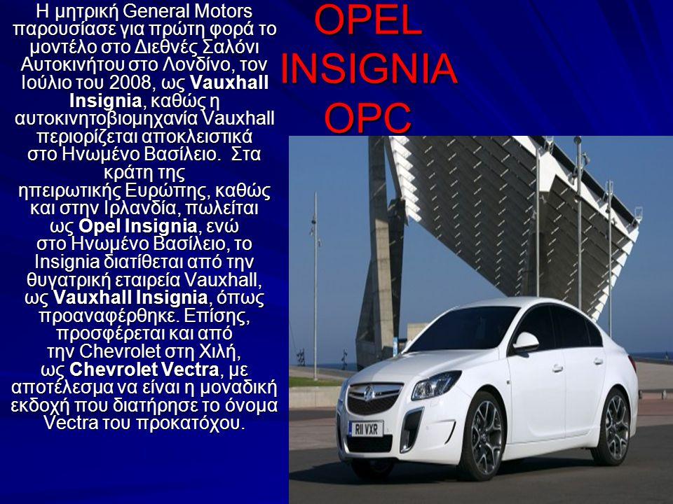 OPEL INSIGNIA OPC Η μητρική General Motors παρουσίασε για πρώτη φορά το μοντέλο στο Διεθνές Σαλόνι Αυτοκινήτου στο Λονδίνο, τον Ιούλιο του 2008, ως Va