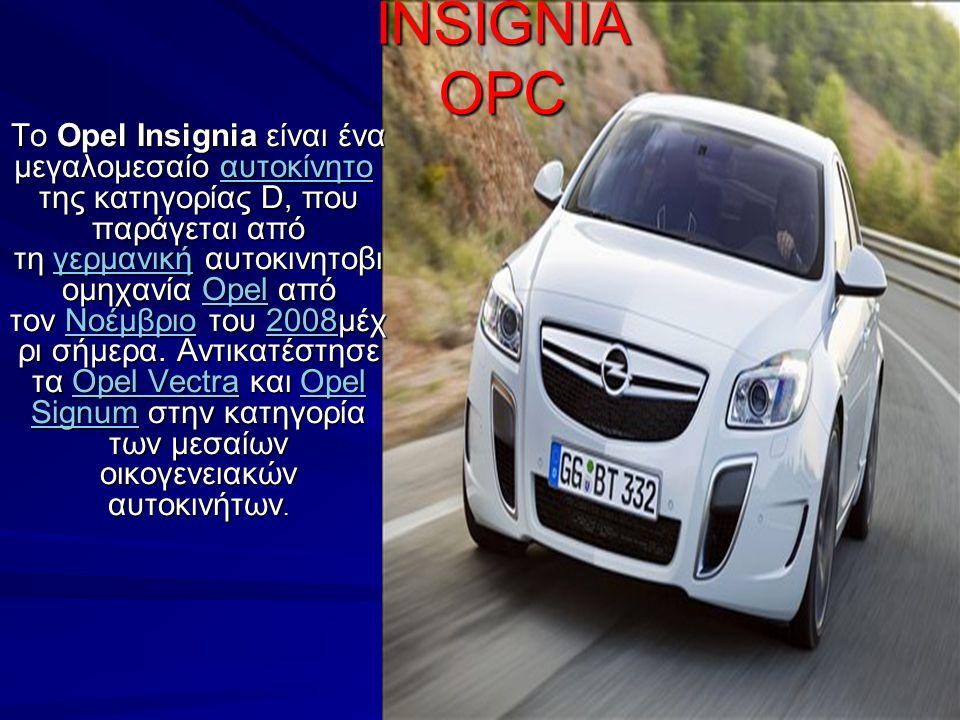 INSIGNIA OPC Το Opel Insignia είναι ένα μεγαλομεσαίο αυτοκίνητο της κατηγορίας D, που παράγεται από τη γερμανική αυτοκινητοβι ομηχανία Opel από τον Νο