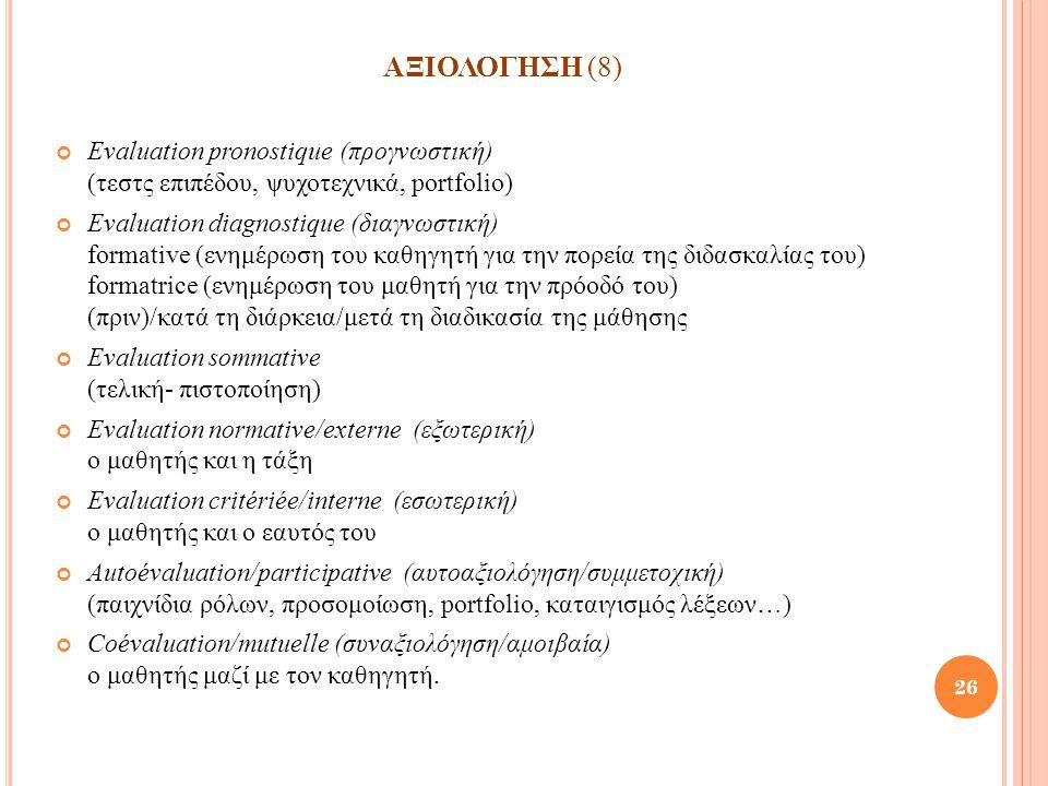 ΑΞΙΟΛΟΓΗΣΗ (8) Evaluation pronostique (προγνωστική) (τεστς επιπέδου, ψυχοτεχνικά, portfolio) Evaluation diagnostique (διαγνωστική) formative (ενημέρωσ