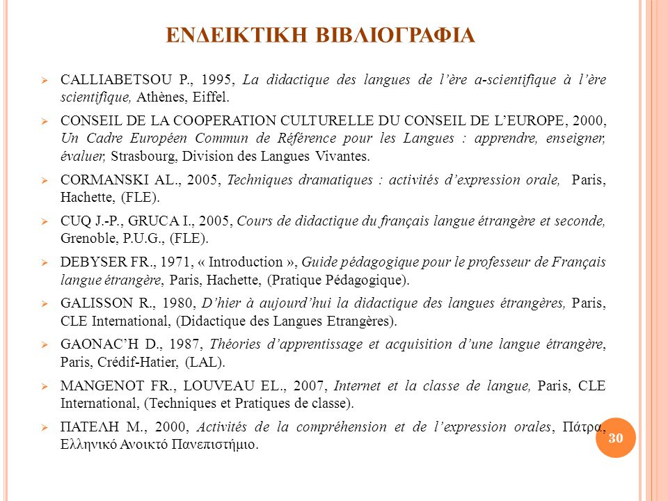 ΕΝΔΕΙΚΤΙΚΗ ΒΙΒΛΙΟΓΡΑΦΙΑ  CALLIABETSOU P., 1995, La didactique des langues de l'ère a-scientifique à l'ère scientifique, Athènes, Eiffel.  CONSEIL DE