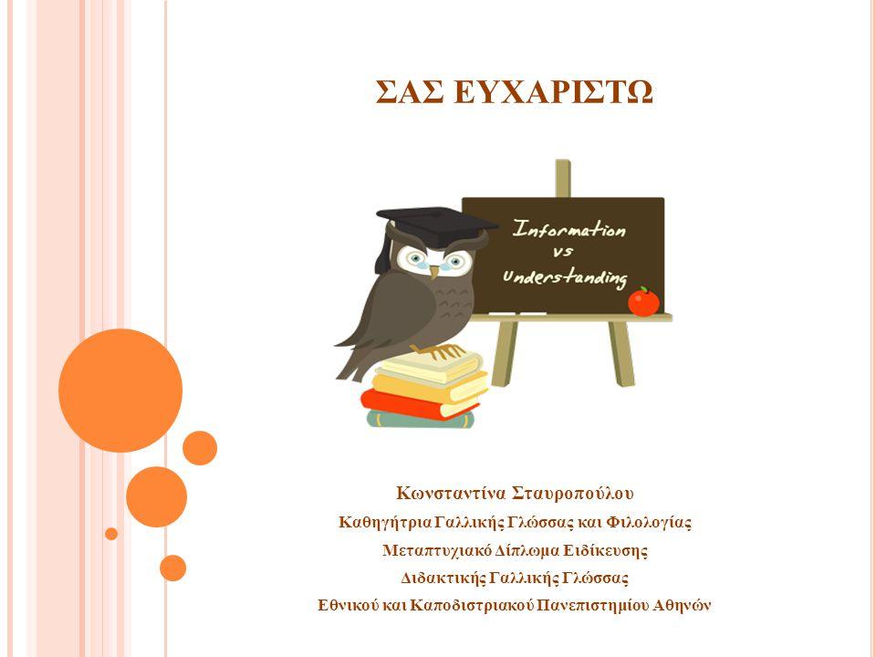 ΣΑΣ ΕΥΧΑΡΙΣΤΩ Κωνσταντίνα Σταυροπούλου Καθηγήτρια Γαλλικής Γλώσσας και Φιλολογίας Μεταπτυχιακό Δίπλωμα Ειδίκευσης Διδακτικής Γαλλικής Γλώσσας Εθνικού