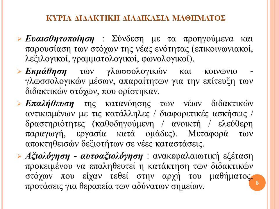 ΚΥΡΙΑ ΔΙΔΑΚΤΙΚΗ ΔΙΑΔΙΚΑΣΙΑ ΜΑΘΗΜΑΤΟΣ  Ευαισθητοποίηση : Σύνδεση με τα προηγούμενα και παρουσίαση των στόχων της νέας ενότητας (επικοινωνιακοί, λεξιλο