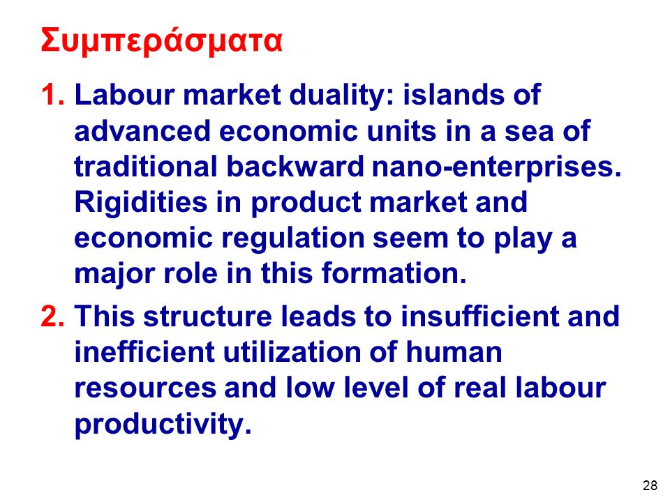 28 Συμπεράσματα 1.Labour market duality: islands of advanced economic units in a sea of traditional backward nano-enterprises. Rigidities in product m
