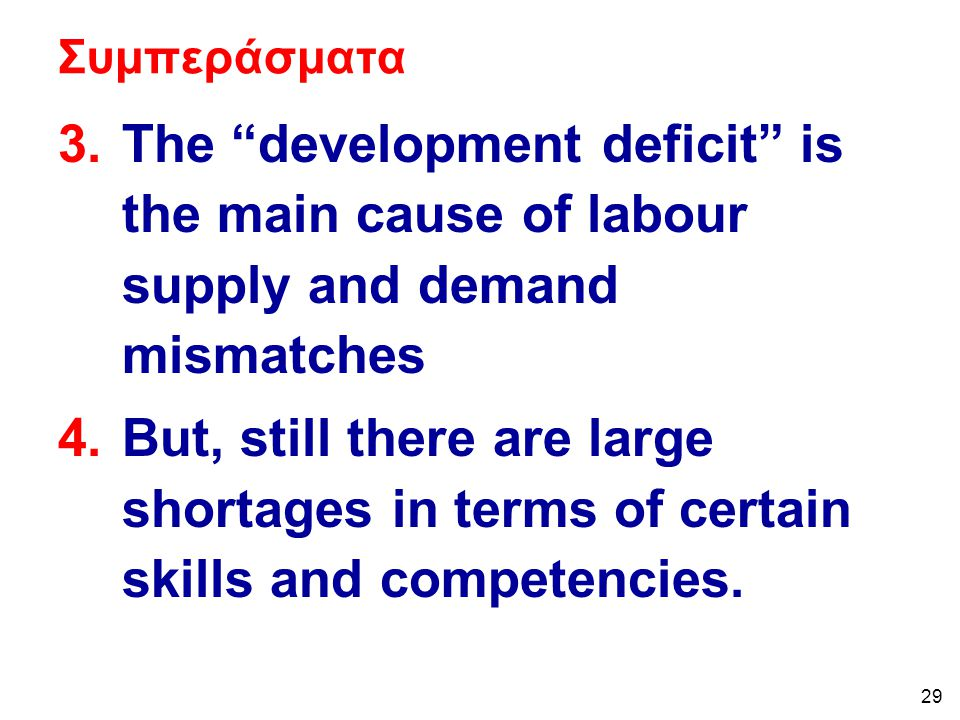 29 Συμπεράσματα 3.The development deficit is the main cause of labour supply and demand mismatches 4.But, still there are large shortages in terms of certain skills and competencies.