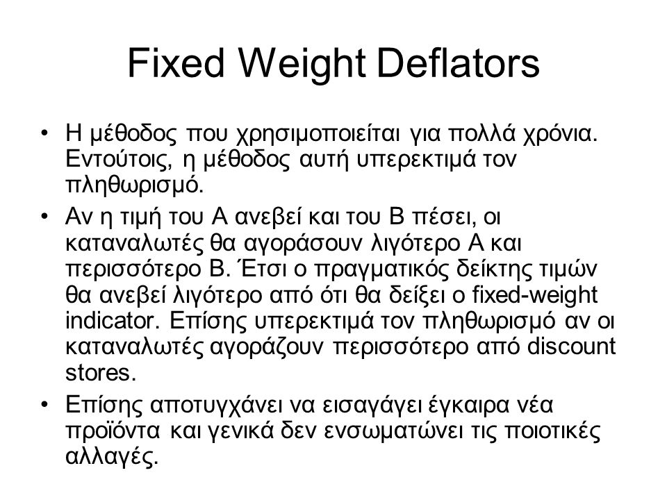 Fixed Weight Deflators Η μέθοδος που χρησιμοποιείται για πολλά χρόνια. Εντούτοις, η μέθοδος αυτή υπερεκτιμά τον πληθωρισμό. Αν η τιμή του Α ανεβεί και