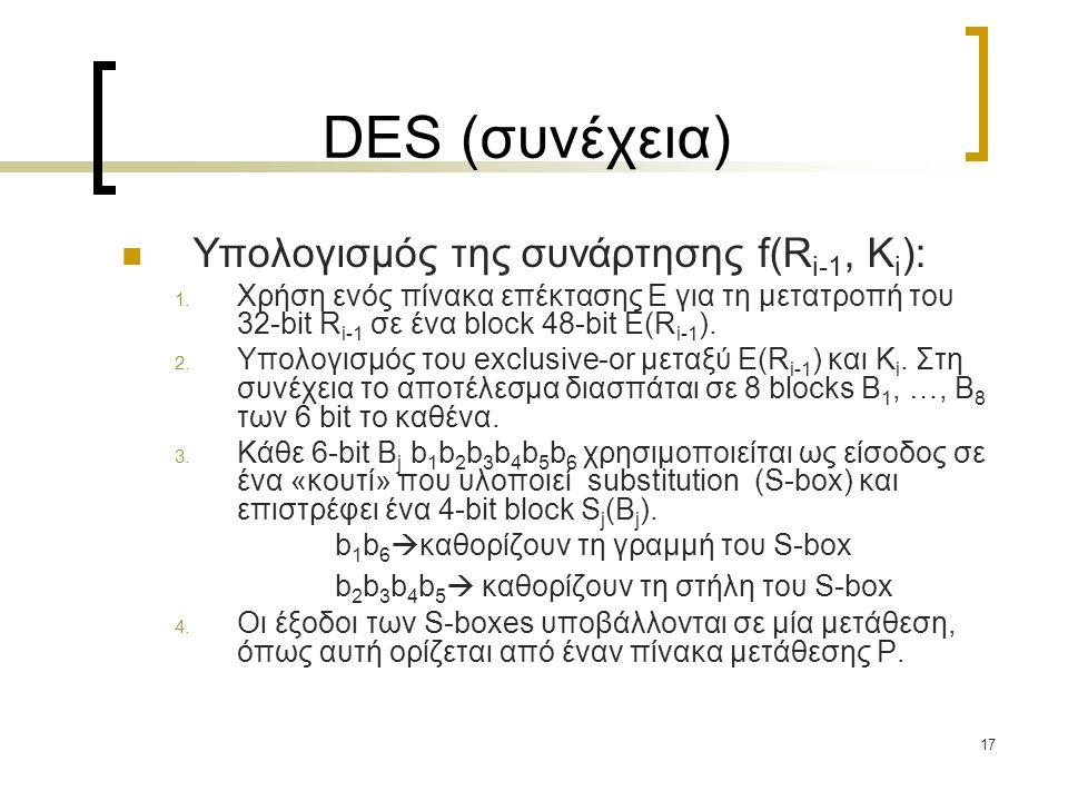 17 DES (συνέχεια) Υπολογισμός της συνάρτησης f(R i-1, K i ): 1. Χρήση ενός πίνακα επέκτασης E για τη μετατροπή του 32-bit R i-1 σε ένα block 48-bit E(