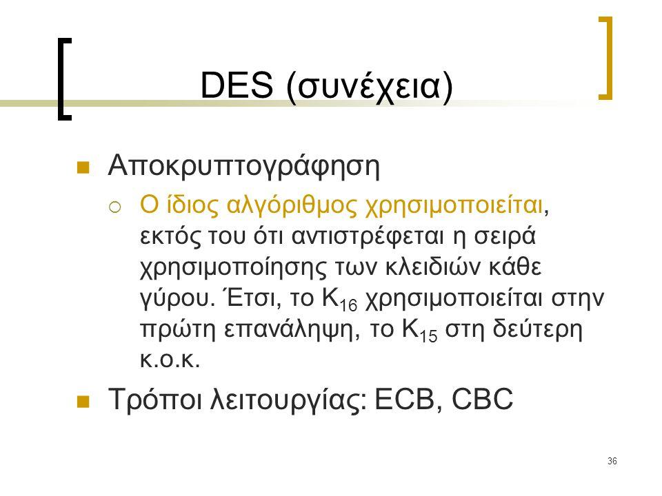 36 DES (συνέχεια) Αποκρυπτογράφηση  Ο ίδιος αλγόριθμος χρησιμοποιείται, εκτός του ότι αντιστρέφεται η σειρά χρησιμοποίησης των κλειδιών κάθε γύρου.