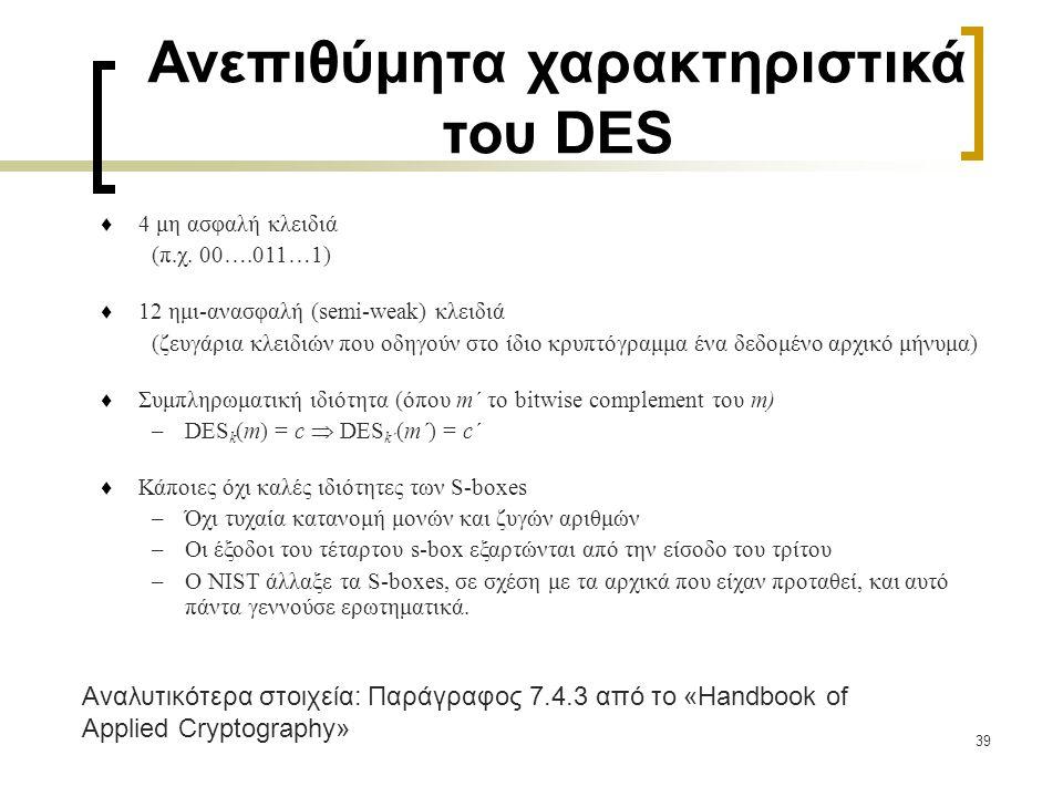 39 Ανεπιθύμητα χαρακτηριστικά του DES  4 μη ασφαλή κλειδιά (π.χ. 00….011…1)  12 ημι-ανασφαλή (semi-weak) κλειδιά (ζευγάρια κλειδιών που οδηγούν στο