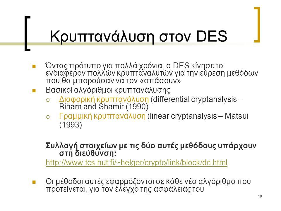 40 Κρυπτανάλυση στον DES Όντας πρότυπο για πολλά χρόνια, ο DES κίνησε το ενδιαφέρον πολλών κρυπταναλυτών για την εύρεση μεθόδων που θα μπορούσαν να τον «σπάσουν» Βασικοί αλγόριθμοι κρυπτανάλυσης  Διαφορική κρυπτανάλυση (differential cryptanalysis – Biham and Shamir (1990)  Γραμμική κρυπτανάλυση (linear cryptanalysis – Matsui (1993) Συλλογή στοιχείων με τις δύο αυτές μεθόδους υπάρχουν στη διεύθυνση: http://www.tcs.hut.fi/~helger/crypto/link/block/dc.html Οι μέθοδοι αυτές εφαρμόζονται σε κάθε νέο αλγόριθμο που προτείνεται, για τον έλεγχο της ασφάλειάς του