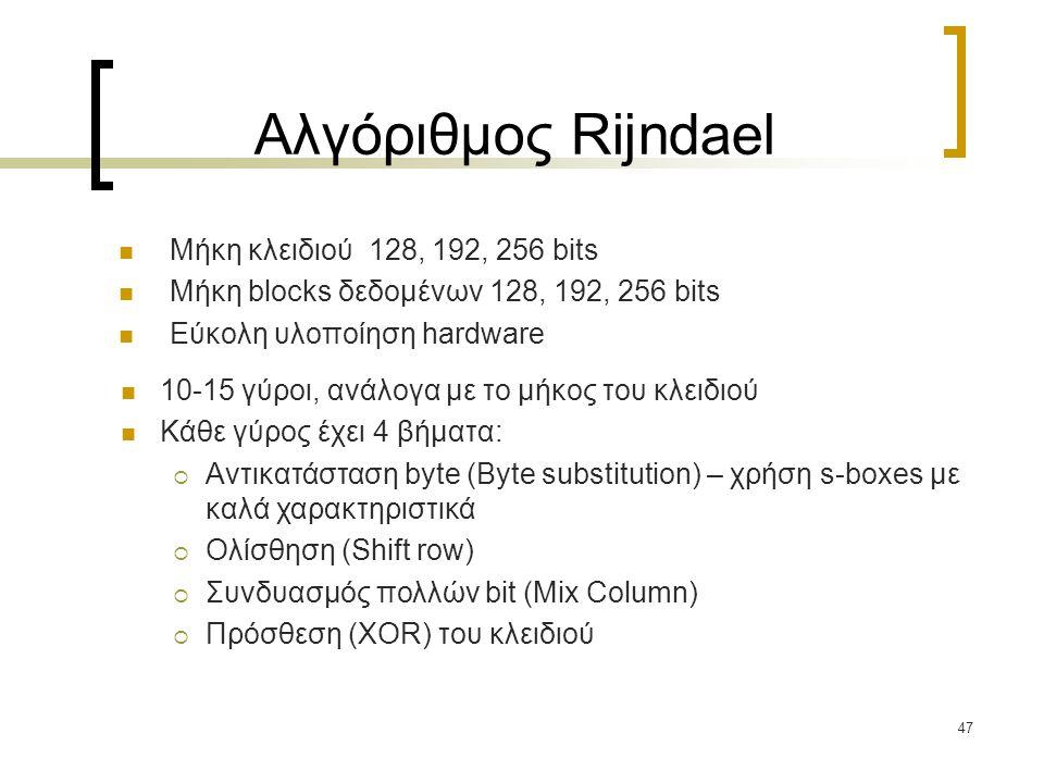 47 Αλγόριθμος Rijndael Μήκη κλειδιού 128, 192, 256 bits Μήκη blocks δεδομένων 128, 192, 256 bits Εύκολη υλοποίηση hardware 10-15 γύροι, ανάλογα με το μήκος του κλειδιού Κάθε γύρος έχει 4 βήματα:  Αντικατάσταση byte (Byte substitution) – χρήση s-boxes με καλά χαρακτηριστικά  Ολίσθηση (Shift row)  Συνδυασμός πολλών bit (Mix Column)  Πρόσθεση (XOR) του κλειδιού