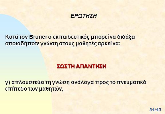 ΕΡΩΤΗΣΗ Κατά τον Bruner ο εκπαιδευτικός μπορεί να διδάξει οποιαδήποτε γνώση στους μαθητές αρκεί να: γ) απλουστεύει τη γνώση ανάλογα προς το πνευματικό