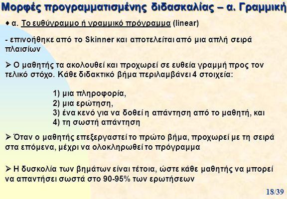 Μορφές προγραμματισμένης διδασκαλίας – α. Γραμμική  α. Το ευθύγραμμο ή γραμμικό πρόγραμμα (Iinear) - επινοήθηκε από το Skinner και αποτελείται από μι