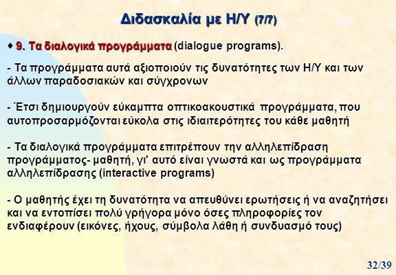 Διδασκαλία με Η/Υ (7/7)  9. Τα διαλογικά προγράμματα (dialogue programs). - Τα προγράμματα αυτά αξιοποιούν τις δυνατότητες των Η/Υ και των άλλων παρα