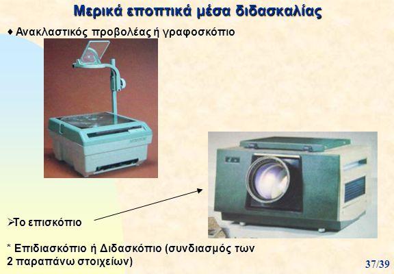 Μερικά εποπτικά μέσα διδασκαλίας  Ανακλαστικός προβολέας ή γραφοσκόπιο 37/39  Το επισκόπιο * Επιδιασκόπιο ή Διδασκόπιο (συνδιασμός των 2 παραπάνω στ
