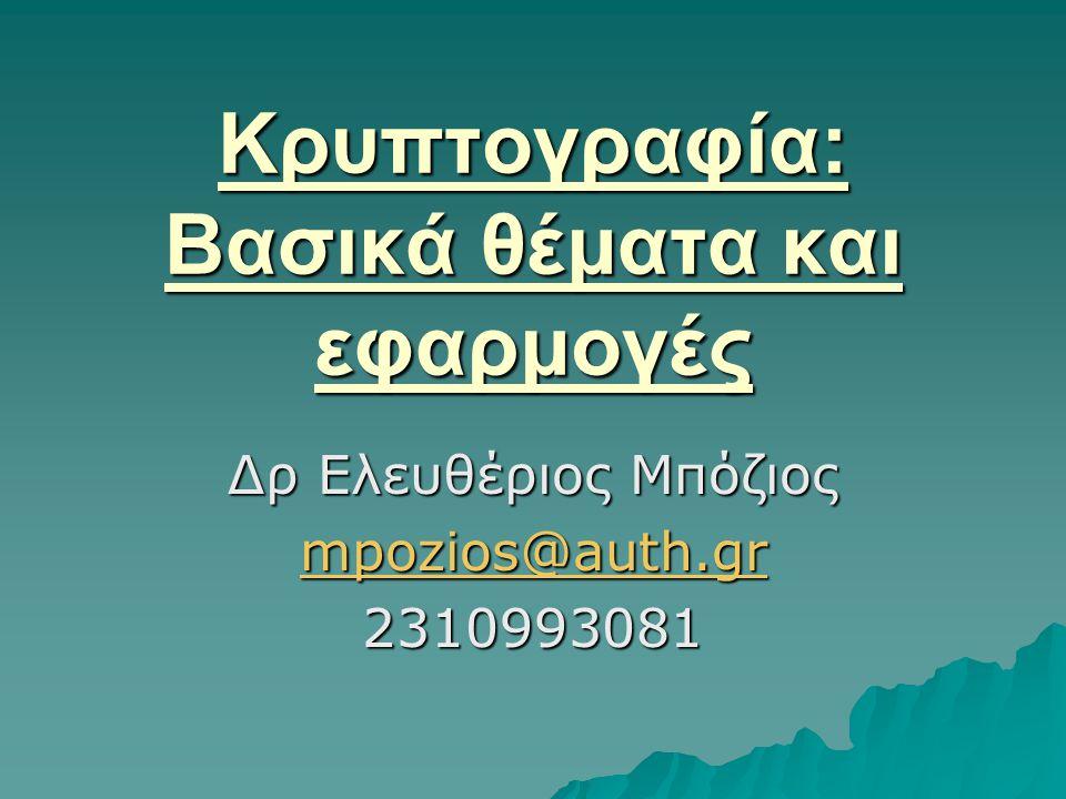 Κρυπτογραφία: Βασικά θέματα και εφαρμογές Δρ Ελευθέριος Μπόζιος mpozios@auth.gr 2310993081