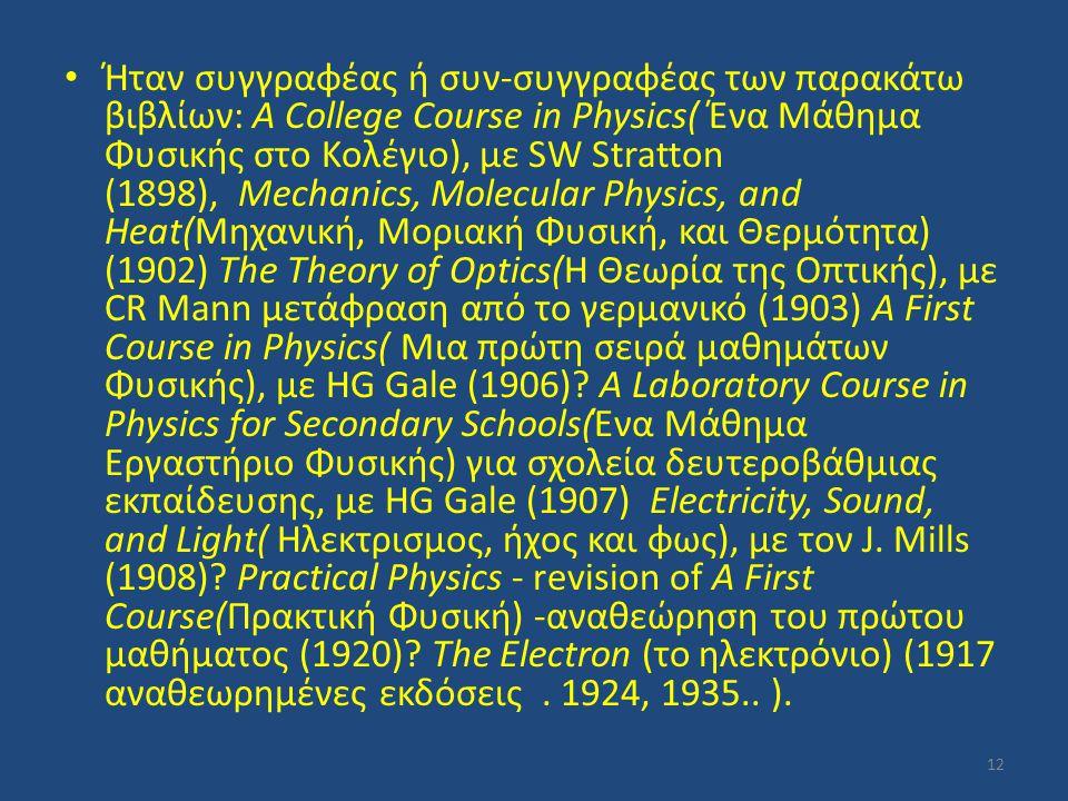 Ήταν συγγραφέας ή συν-συγγραφέας των παρακάτω βιβλίων: A College Course in Physics( Ένα Μάθημα Φυσικής στο Κολέγιο), με SW Stratton (1898), Mechanics,