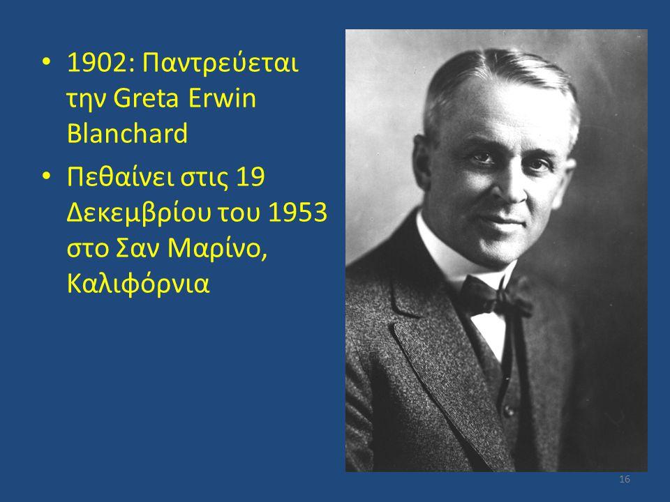 1902: Παντρεύεται την Greta Erwin Blanchard Πεθαίνει στις 19 Δεκεμβρίου του 1953 στο Σαν Μαρίνο, Καλιφόρνια 16
