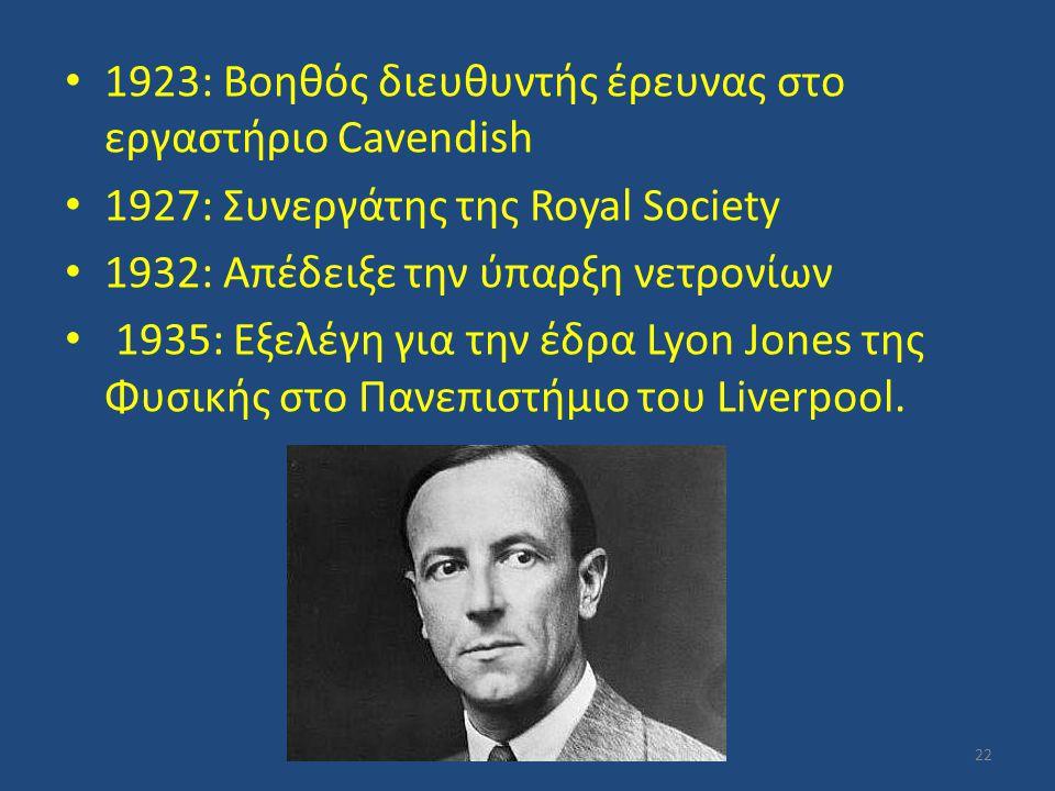 1923: Βοηθός διευθυντής έρευνας στο εργαστήριο Cavendish 1927: Συνεργάτης της Royal Society 1932: Απέδειξε την ύπαρξη νετρονίων 1935: Εξελέγη για την