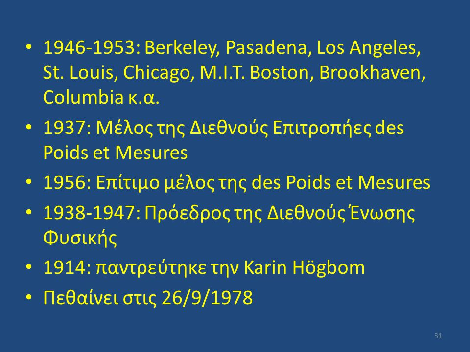1946-1953: Berkeley, Pasadena, Los Angeles, St. Louis, Chicago, M.I.T. Boston, Brookhaven, Columbia κ.α. 1937: Μέλος της Διεθνούς Επιτροπήες des Poids