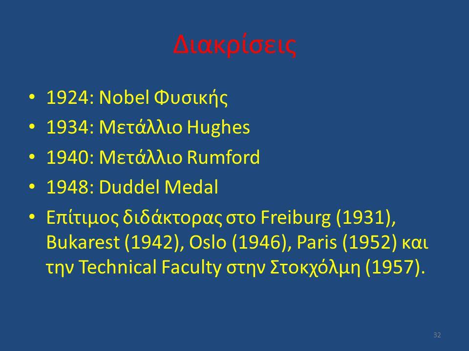 Διακρίσεις 1924: Nobel Φυσικής 1934: Μετάλλιο Hughes 1940: Μετάλλιο Rumford 1948: Duddel Medal Επίτιμος διδάκτορας στο Freiburg (1931), Bukarest (1942