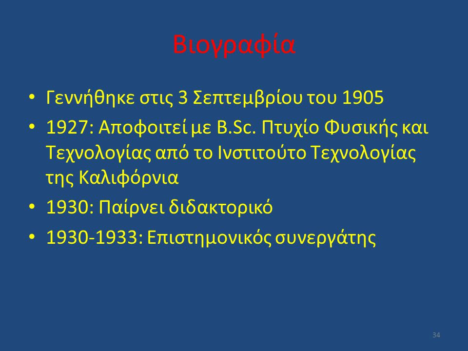 Βιογραφία Γεννήθηκε στις 3 Σεπτεμβρίου του 1905 1927: Αποφοιτεί με B.Sc. Πτυχίο Φυσικής και Τεχνολογίας από το Ινστιτούτο Τεχνολογίας της Καλιφόρνια 1