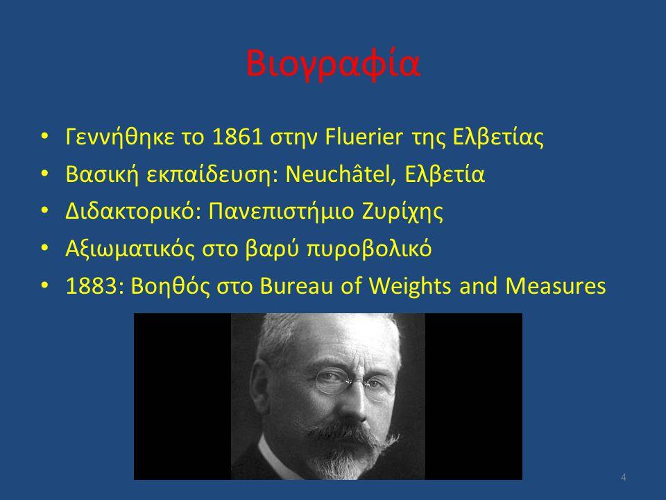 1902: Βοηθός Διευθυντή 1915-1936: Διευθυντής 1936-1938: Τιμητικός Διευθυντής Μελέτησε μηχανική και βαλλιστική Οι πρώτες του μελέτες ήταν στη Θερμομετρία Έκανε έρευνες στον συντελεστή επέκτασης του κράματος του νικελίου και ανακάλυψε το ίνβαρ (κράμα χάλυβα και νικελίου) 5