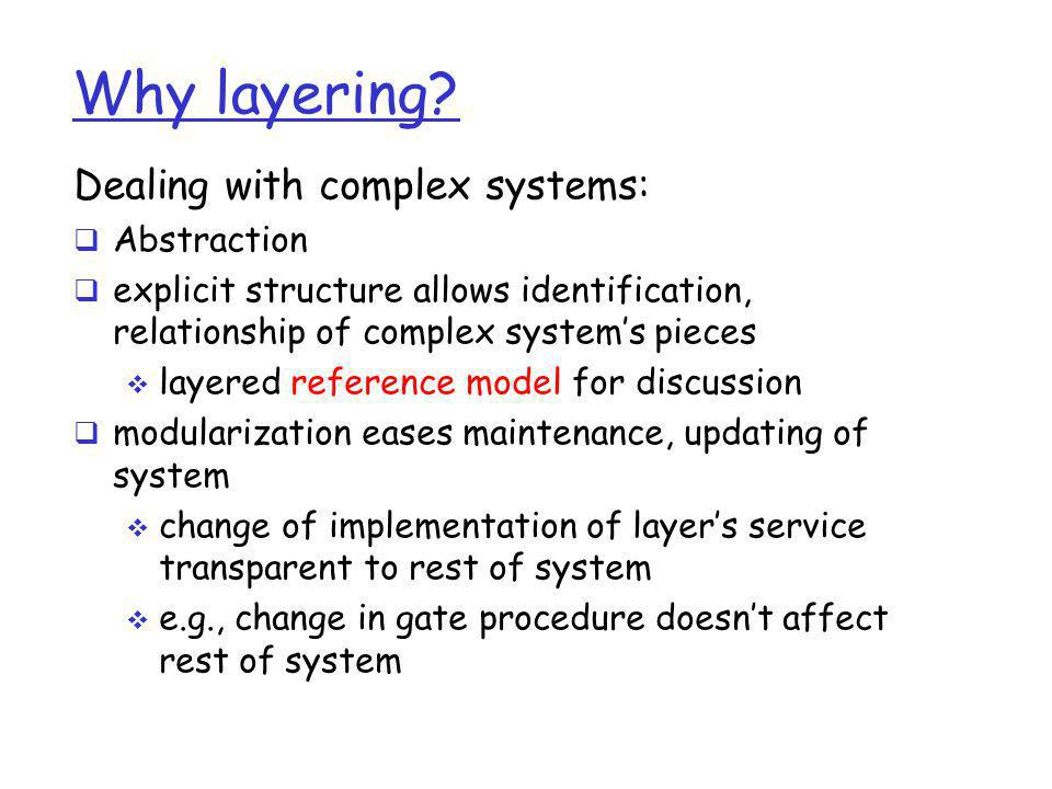 Why layering? Dealing with complex systems:  Abstraction  explicit structure allows identification, relationship of complex system's pieces  layere