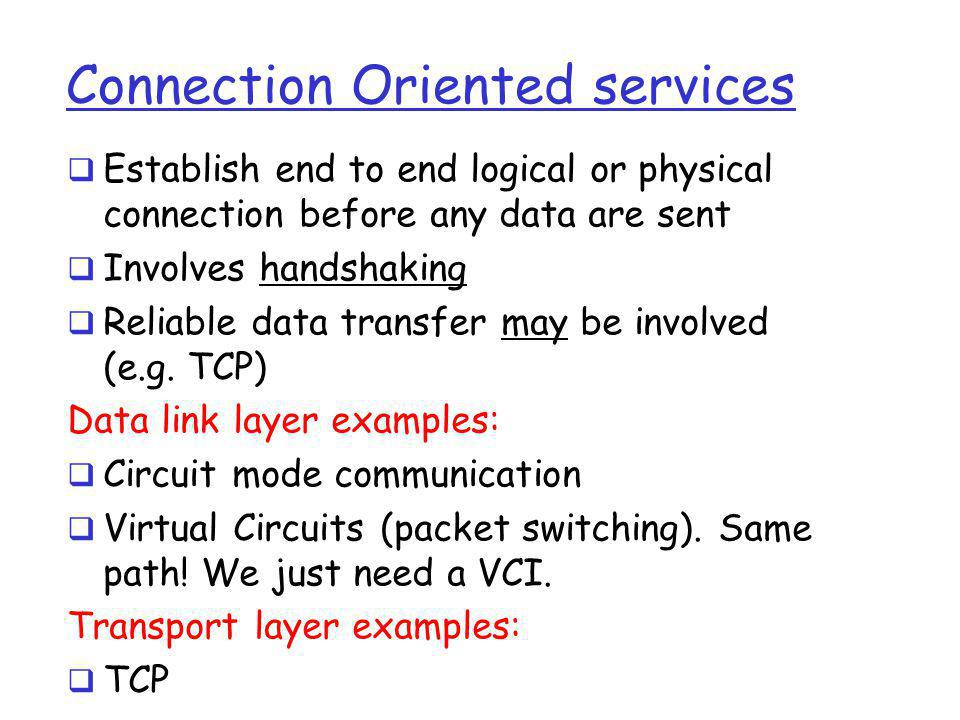 Connection Oriented services  Establish end to end logical or physical connection before any data are sent  Involves handshaking  Reliable data tra