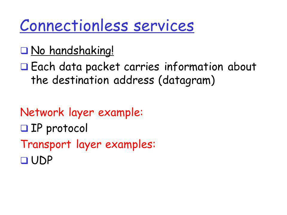 Connectionless services  No handshaking!  Each data packet carries information about the destination address (datagram) Network layer example:  IP