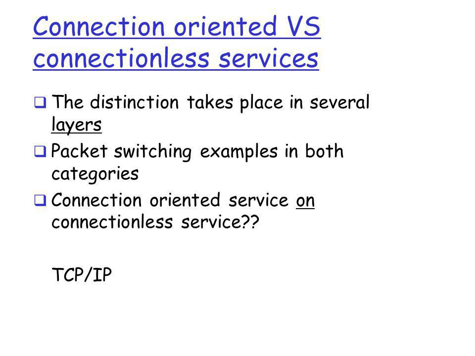 Connection oriented VS connectionless services  The distinction takes place in several layers  Packet switching examples in both categories  Connec