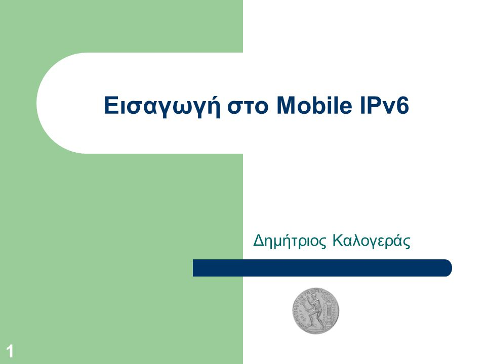 1 Εισαγωγή στο Mobile IPv6 Δημήτριος Καλογεράς