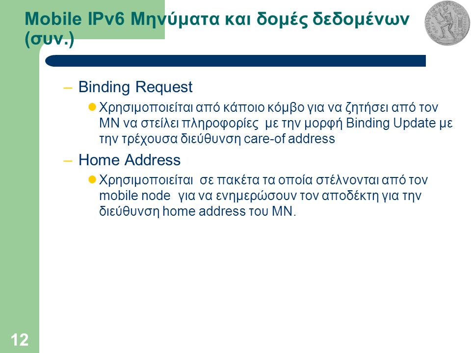 12 Mobile IPv6 Μηνύματα και δομές δεδομένων (συν.) –Binding Request Χρησιμοποιείται από κάποιο κόμβο για να ζητήσει από τον MN να στείλει πληροφορίες με την μορφή Binding Update με την τρέχουσα διεύθυνση care-of address –Home Address Χρησιμοποιείται σε πακέτα τα οποία στέλνονται από τον mobile node για να ενημερώσουν τον αποδέκτη για την διεύθυνση home address του ΜΝ.