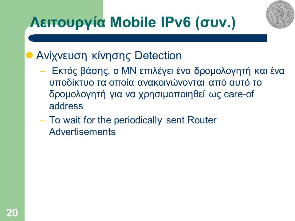 20 Λειτουργία Mobile IPv6 (συν.) Ανίχνευση κίνησης Detection – Εκτός βάσης, o MN επιλέγει ένα δρομολογητή και ένα υποδίκτυο τα οποία ανακοινώνονται από αυτό το δρομολογητή για να χρησιμοποιηθεί ως care-of address –To wait for the periodically sent Router Advertisements