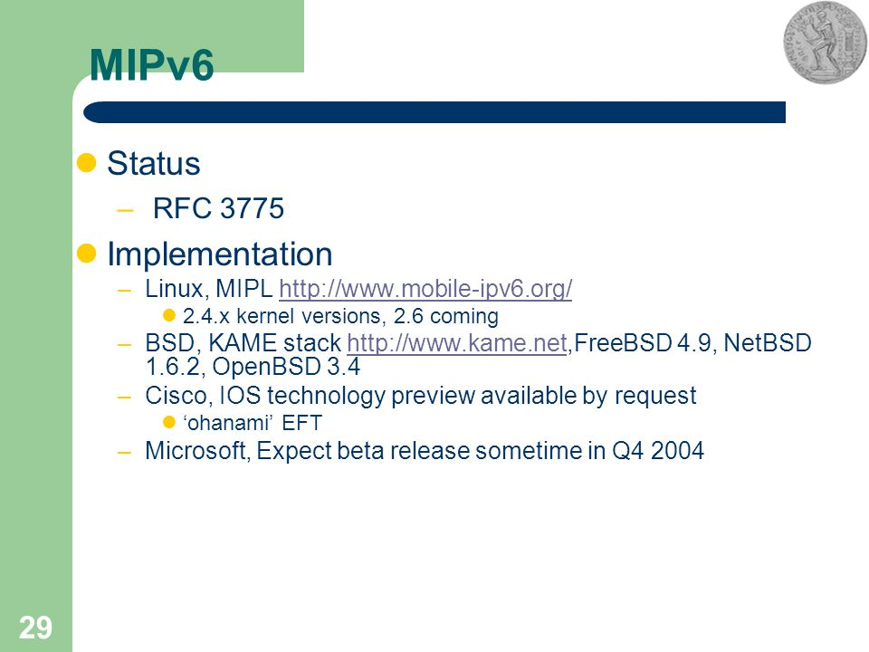 29 MIPv6 Status – RFC 3775 Implementation –Linux, MIPL http://www.mobile-ipv6.org/http://www.mobile-ipv6.org/ 2.4.x kernel versions, 2.6 coming –BSD, KAME stack http://www.kame.net,FreeBSD 4.9, NetBSD 1.6.2, OpenBSD 3.4http://www.kame.net –Cisco, IOS technology preview available by request 'ohanami' EFT –Microsoft, Expect beta release sometime in Q4 2004