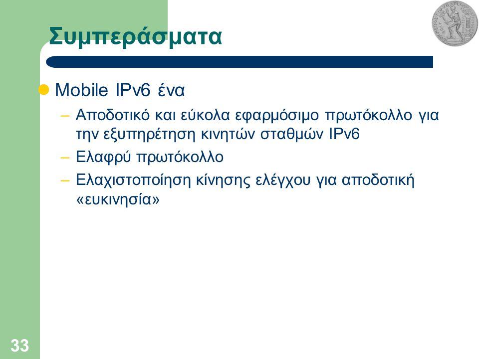 33 Συμπεράσματα Mobile IPv6 ένα –Αποδοτικό και εύκολα εφαρμόσιμο πρωτόκολλο για την εξυπηρέτηση κινητών σταθμών IPv6 –Ελαφρύ πρωτόκολλο –Ελαχιστοποίηση κίνησης ελέγχου για αποδοτική «ευκινησία»