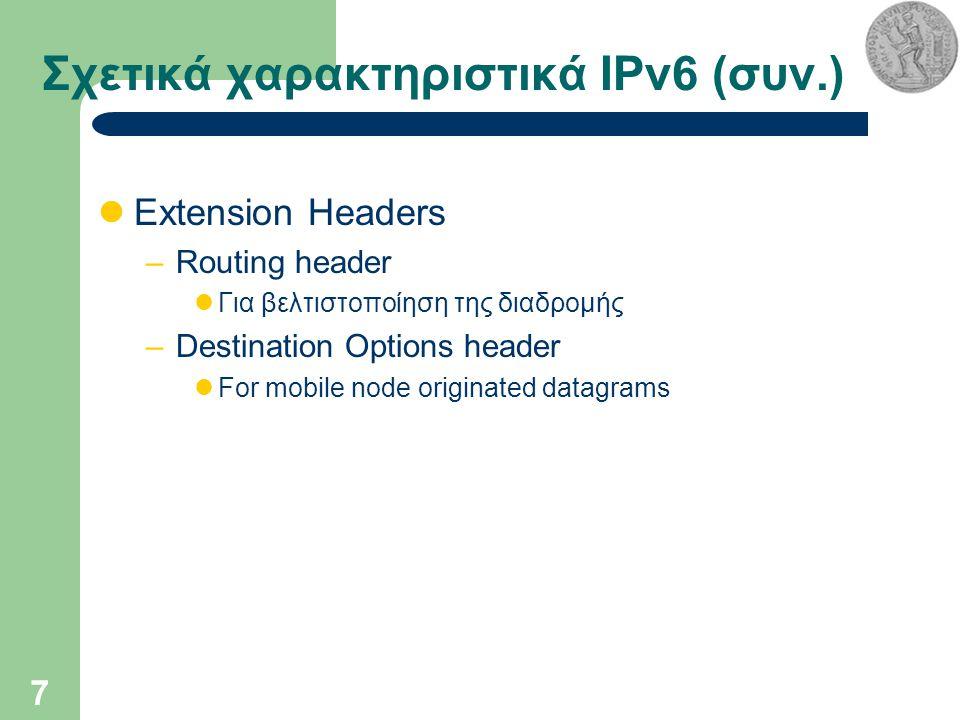 7 Σχετικά χαρακτηριστικά IPv6 (συν.) Extension Headers –Routing header Για βελτιστοποίηση της διαδρομής –Destination Options header For mobile node originated datagrams