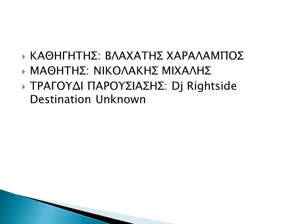  ΚΑΘΗΓΗΤΗΣ: ΒΛΑΧΑΤΗΣ ΧΑΡΑΛΑΜΠΟΣ  ΜΑΘΗΤΗΣ: ΝΙΚΟΛΑΚΗΣ ΜΙΧΑΛΗΣ  ΤΡΑΓΟΥΔΙ ΠΑΡΟΥΣΙΑΣΗΣ: Dj Rightside Destination Unknown