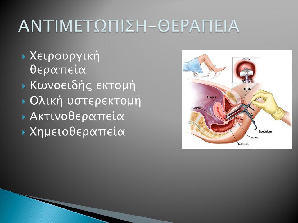  Χειρουργική θεραπεία  Κωνοειδής εκτομή  Ολική υστερεκτομή  Ακτινοθεραπεία  Xημειοθεραπεία