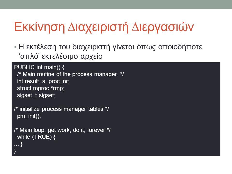 Εκκίνηση ∆ιαχειριστή ∆ιεργασιών Η εκτέλεση του διαχειριστή γίνεται όπως οποιοδήποτε 'απλό' εκτελέσιμο αρχείο PUBLIC int main() { /* Main routine of the process manager.