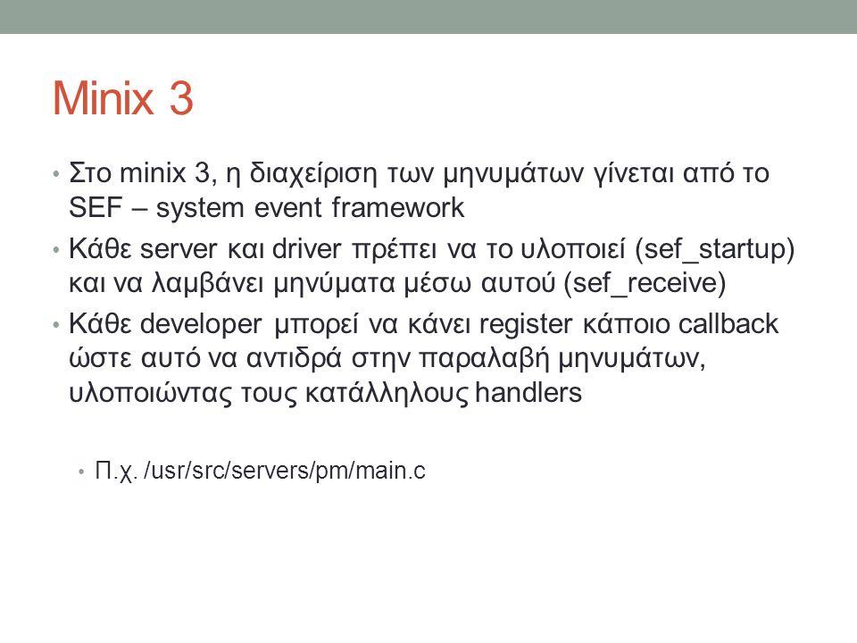 Minix 3 Στο minix 3, η διαχείριση των μηνυμάτων γίνεται από το SEF – system event framework Κάθε server και driver πρέπει να το υλοποιεί (sef_startup) και να λαμβάνει μηνύματα μέσω αυτού (sef_receive) Κάθε developer μπορεί να κάνει register κάποιο callback ώστε αυτό να αντιδρά στην παραλαβή μηνυμάτων, υλοποιώντας τους κατάλληλους handlers Π.χ.
